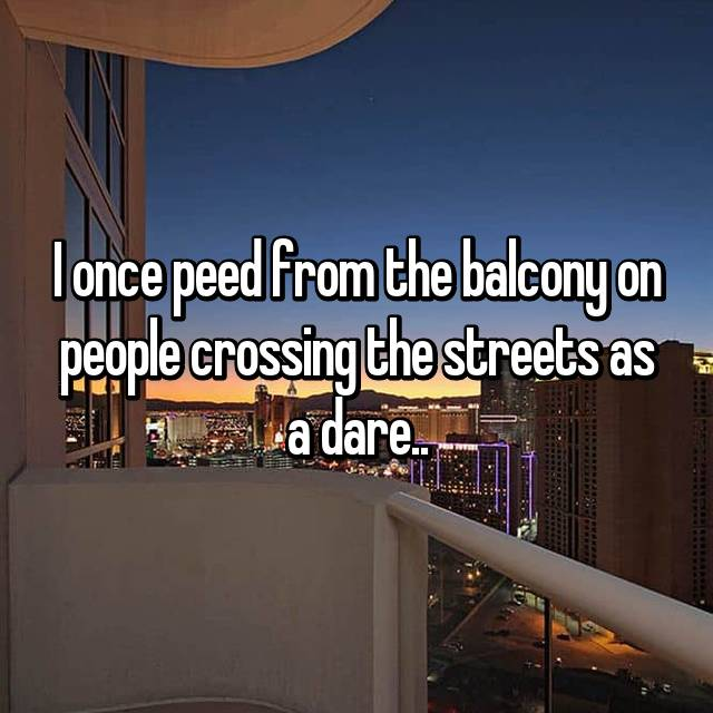 I once peed from the balcony on people crossing the streets as a dare..