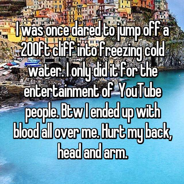 I was once dared to jump off a 200ft cliff into freezing cold water. I only did it for the entertainment of  YouTube people. Btw I ended up with blood all over me. Hurt my back, head and arm.