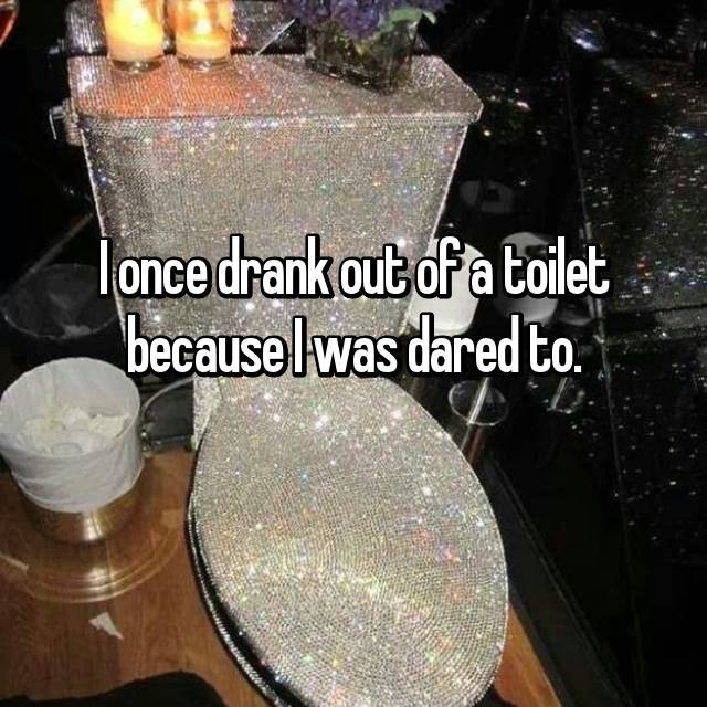 I once drank out of a toilet because I was dared to.