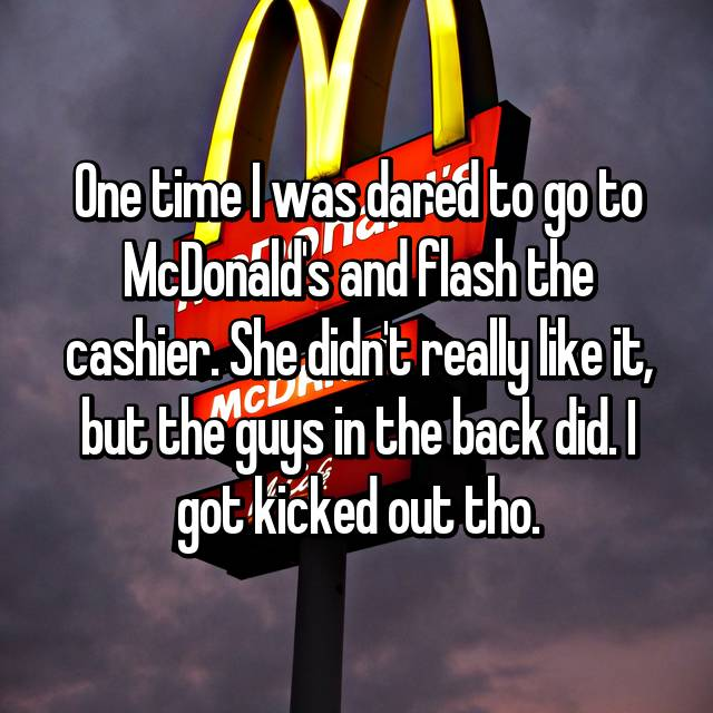 One time I was dared to go to McDonald's and flash the cashier. She didn't really like it, but the guys in the back did. I got kicked out tho.