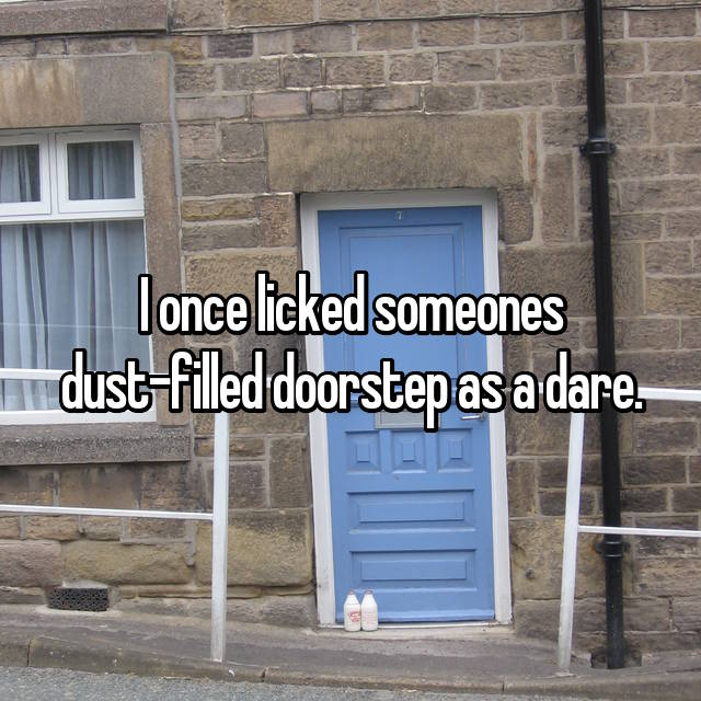 I once licked someones dust-filled doorstep as a dare.
