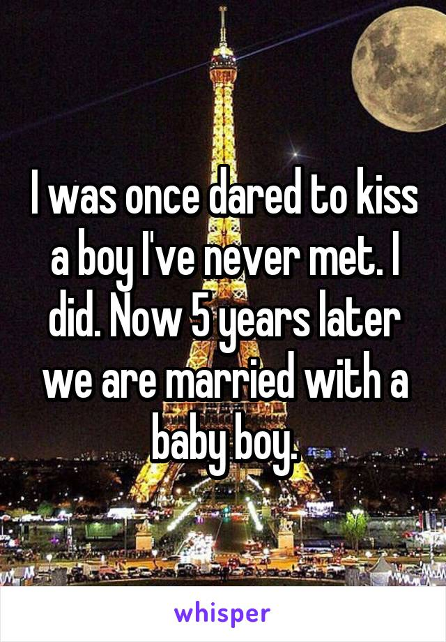 I was once dared to kiss a boy I've never met. I did. Now 5 years later we are married with a baby boy.