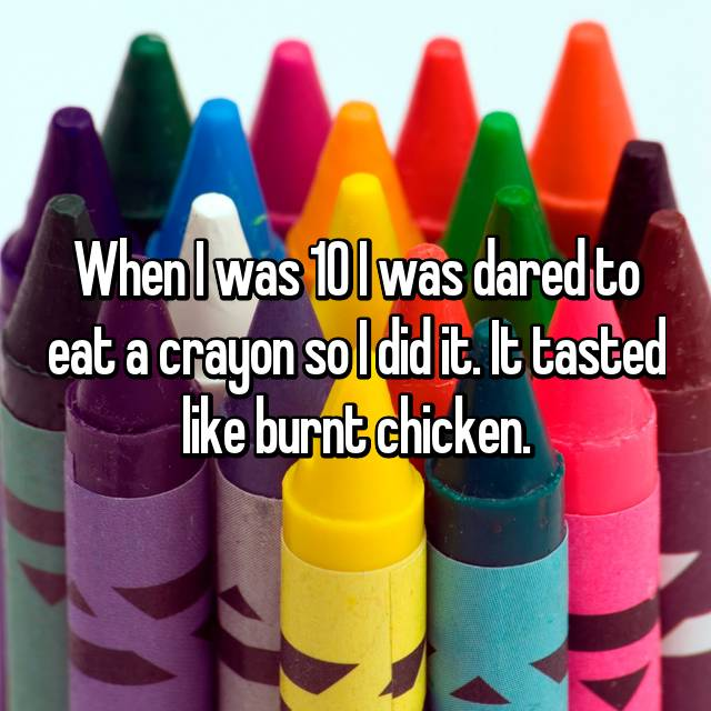 When I was 10 I was dared to eat a crayon so I did it. It tasted like burnt chicken.