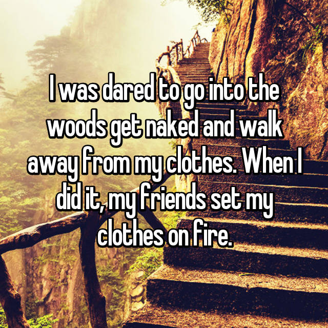 I was dared to go into the woods get naked and walk away from my clothes. When I did it, my friends set my clothes on fire.