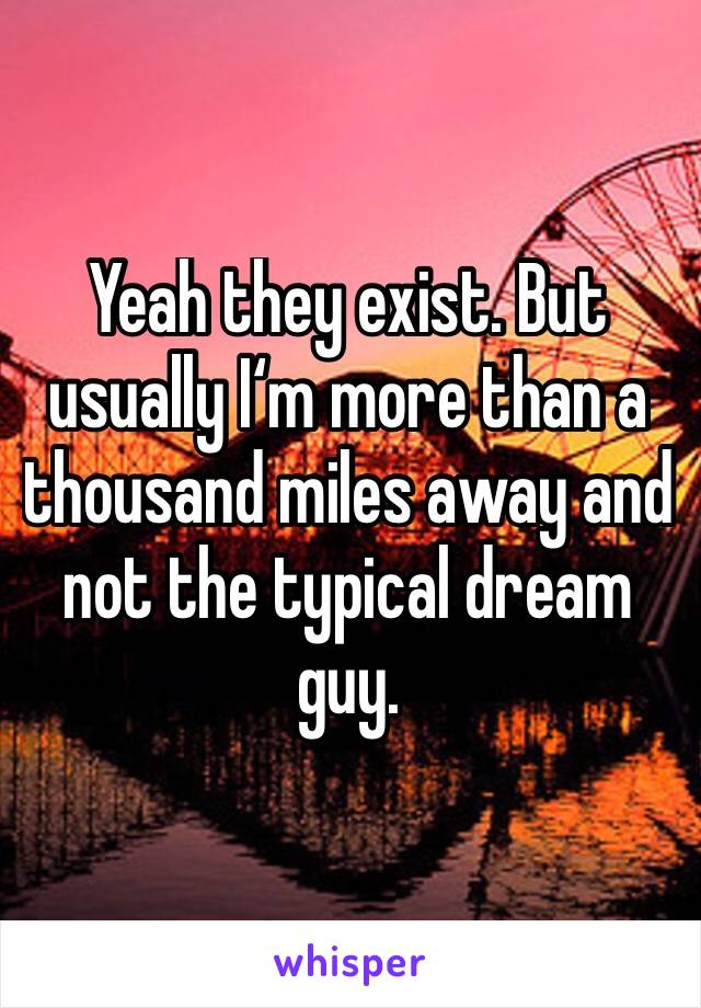 Yeah they exist. But usually I'm more than a thousand miles away and not the typical dream guy.