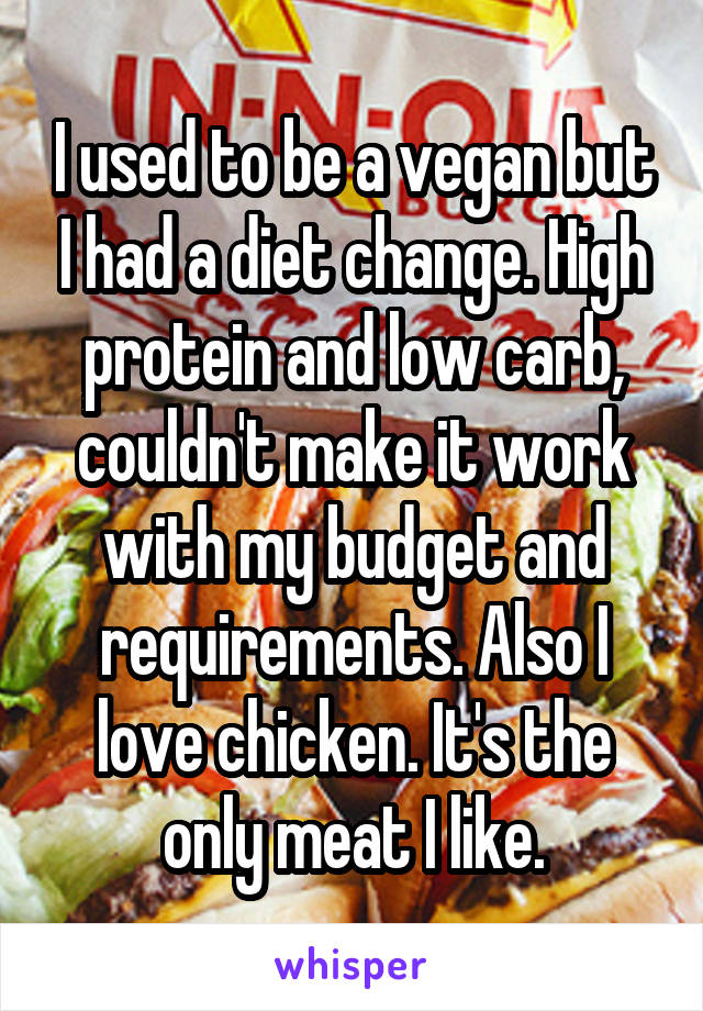 I used to be a vegan but I had a diet change. High protein and low carb, couldn't make it work with my budget and requirements. Also I love chicken. It's the only meat I like.