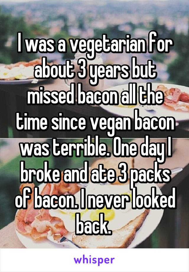 I was a vegetarian for about 3 years but missed bacon all the time since vegan bacon was terrible. One day I broke and ate 3 packs of bacon. I never looked back.