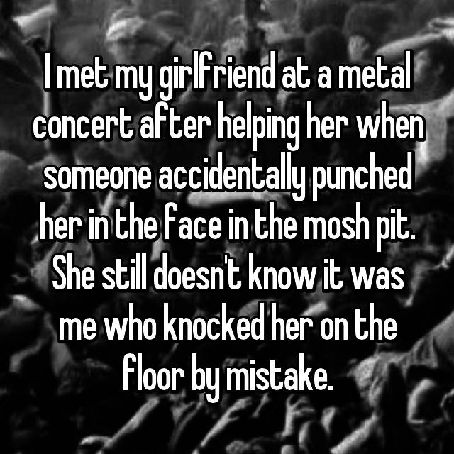 I met my girlfriend at a metal concert after helping her when someone accidentally punched her in the face in the mosh pit. She still doesn't know it was me who knocked her on the floor by mistake.
