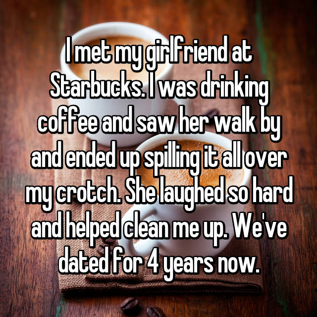 I met my girlfriend at Starbucks. I was drinking coffee and saw her walk by and ended up spilling it all over my crotch. She laughed so hard and helped clean me up. We've dated for 4 years now.