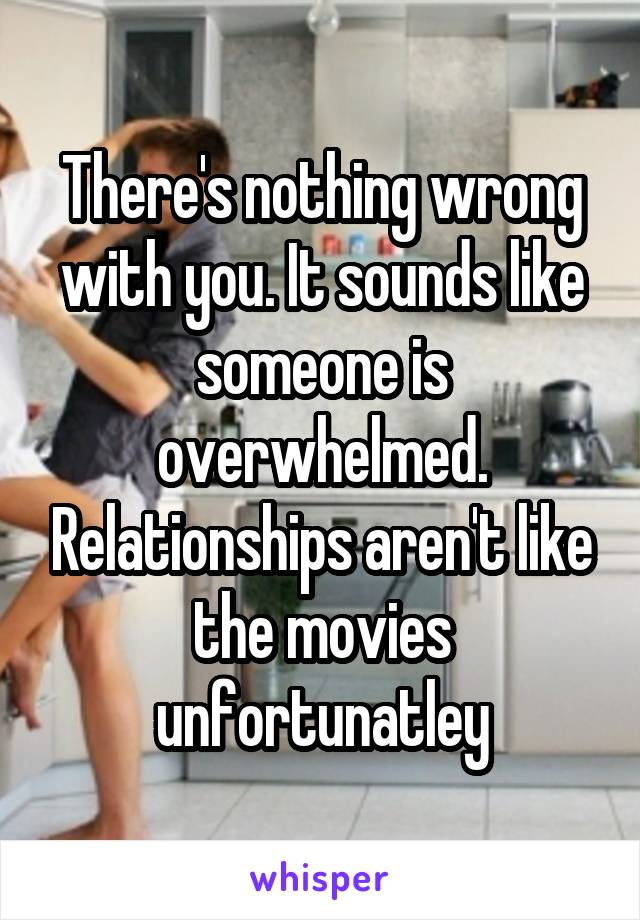 There's nothing wrong with you. It sounds like someone is overwhelmed. Relationships aren't like the movies unfortunatley