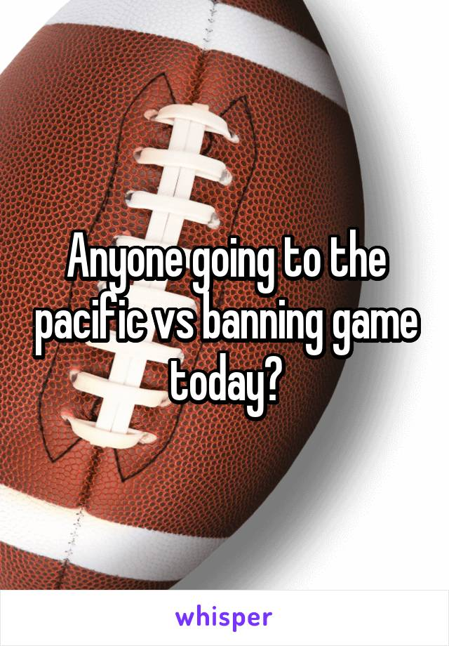 Anyone going to the pacific vs banning game today?
