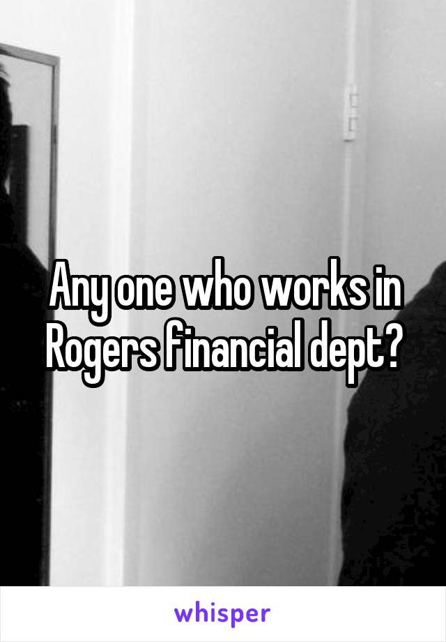 Any one who works in Rogers financial dept?