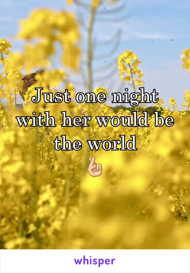 Just one night with her would be the world 🤞🏻