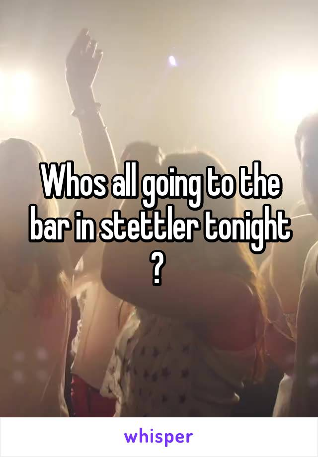Whos all going to the bar in stettler tonight ?