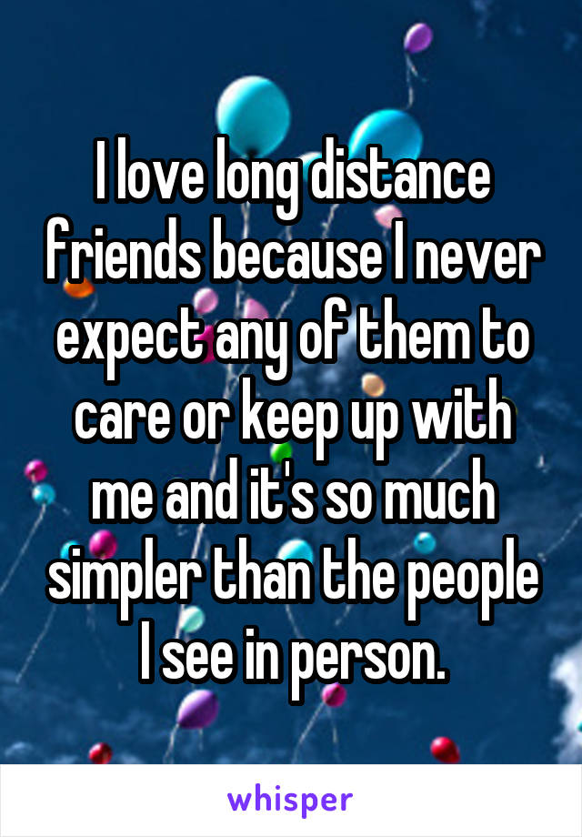 I love long distance friends because I never expect any of them to care or keep up with me and it's so much simpler than the people I see in person.