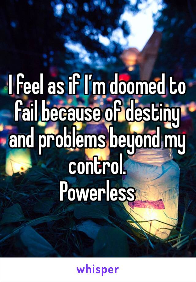 I feel as if I'm doomed to fail because of destiny and problems beyond my control. Powerless