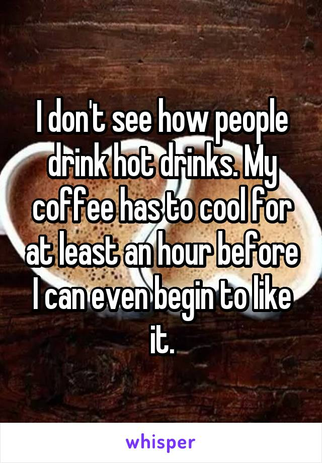 I don't see how people drink hot drinks. My coffee has to cool for at least an hour before I can even begin to like it.