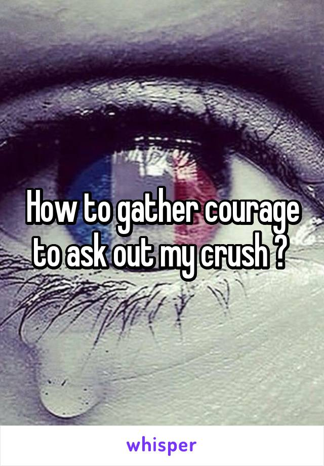 How to gather courage to ask out my crush ?