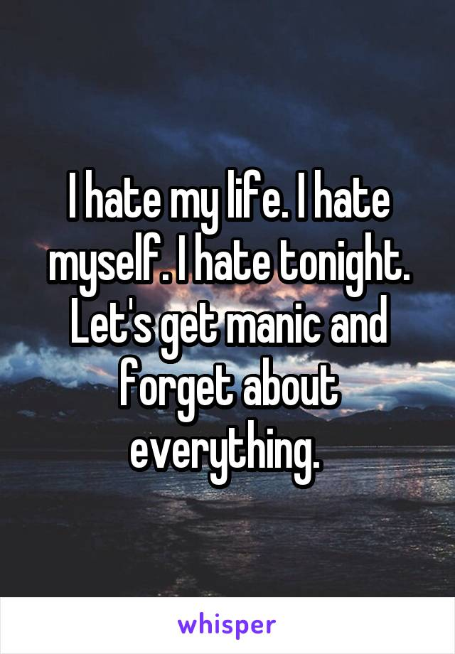 I hate my life. I hate myself. I hate tonight. Let's get manic and forget about everything.