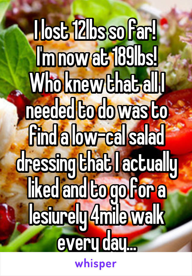 I lost 12lbs so far!  I'm now at 189lbs! Who knew that all I needed to do was to find a low-cal salad dressing that I actually liked and to go for a lesiurely 4mile walk every day...