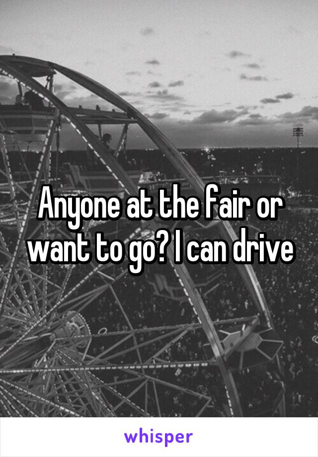 Anyone at the fair or want to go? I can drive