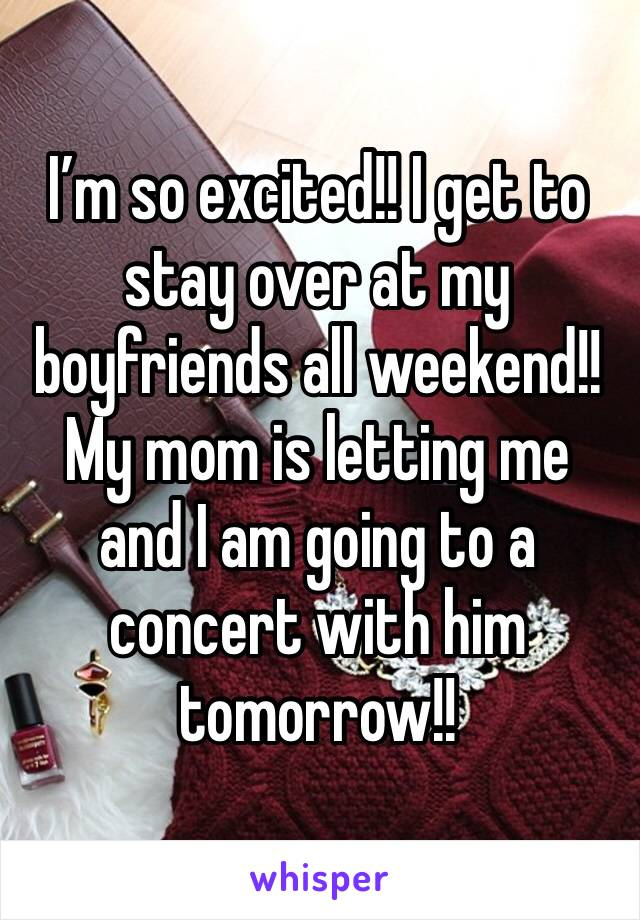 I'm so excited!! I get to stay over at my boyfriends all weekend!! My mom is letting me and I am going to a concert with him tomorrow!!