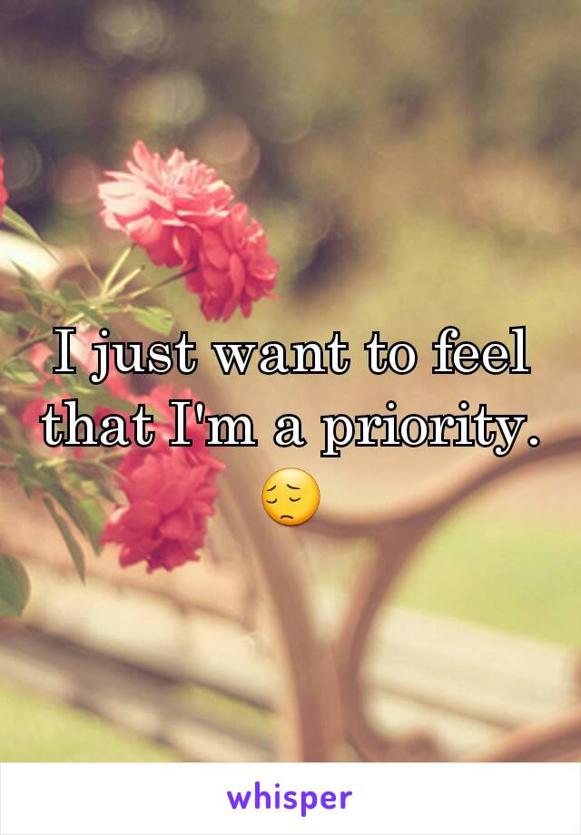 I just want to feel that I'm a priority. 😔