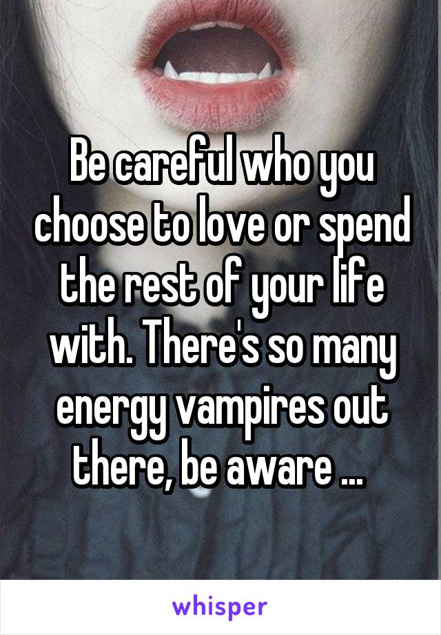 Be careful who you choose to love or spend the rest of your life with. There's so many energy vampires out there, be aware ...