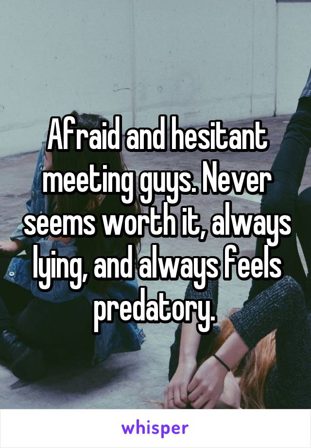 Afraid and hesitant meeting guys. Never seems worth it, always lying, and always feels predatory.