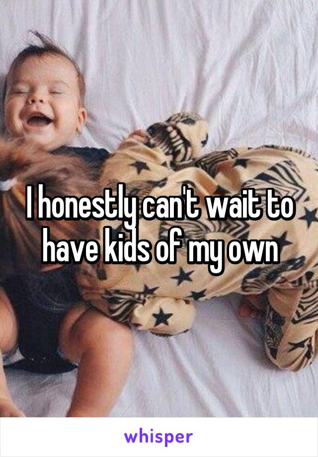 I honestly can't wait to have kids of my own