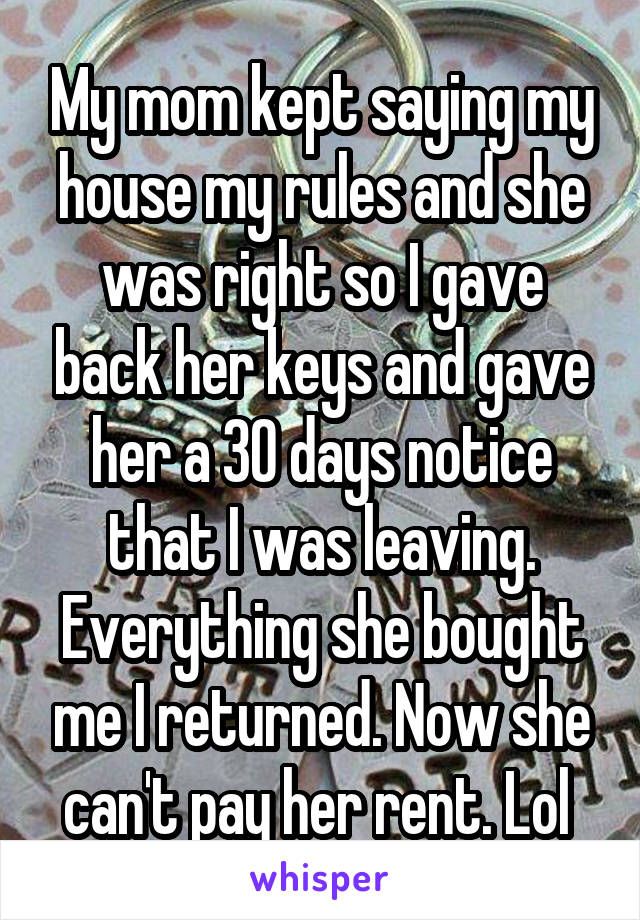 My mom kept saying my house my rules and she was right so I gave back her keys and gave her a 30 days notice that I was leaving. Everything she bought me I returned. Now she can't pay her rent. Lol