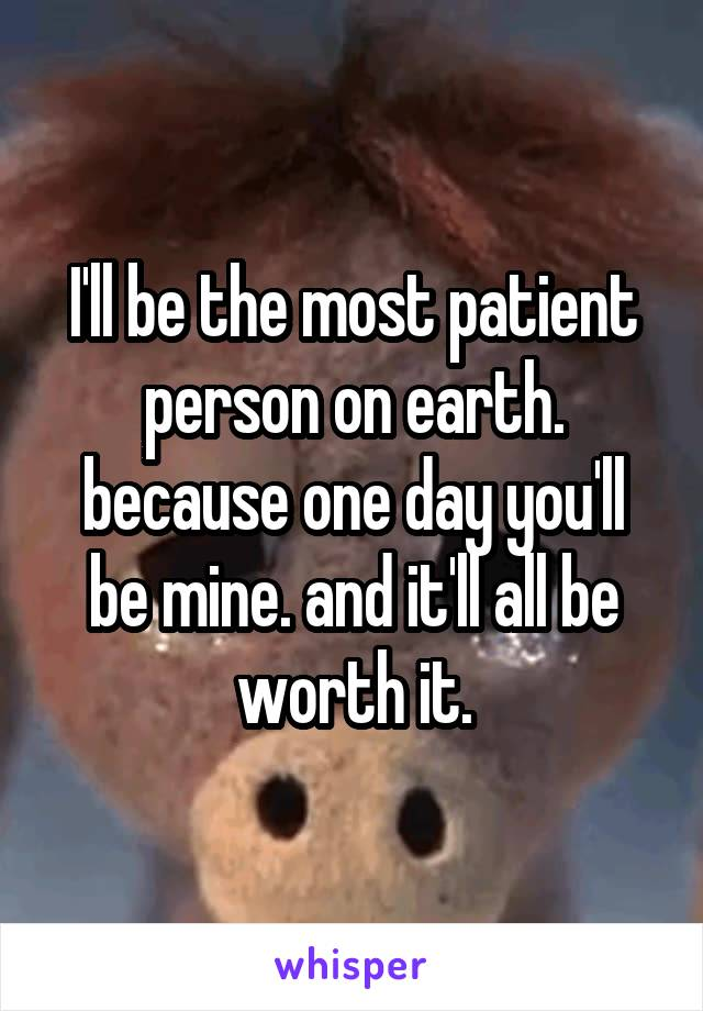 I'll be the most patient person on earth. because one day you'll be mine. and it'll all be worth it.
