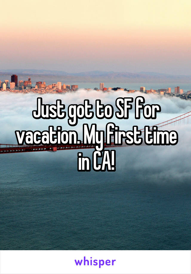Just got to SF for vacation. My first time in CA!