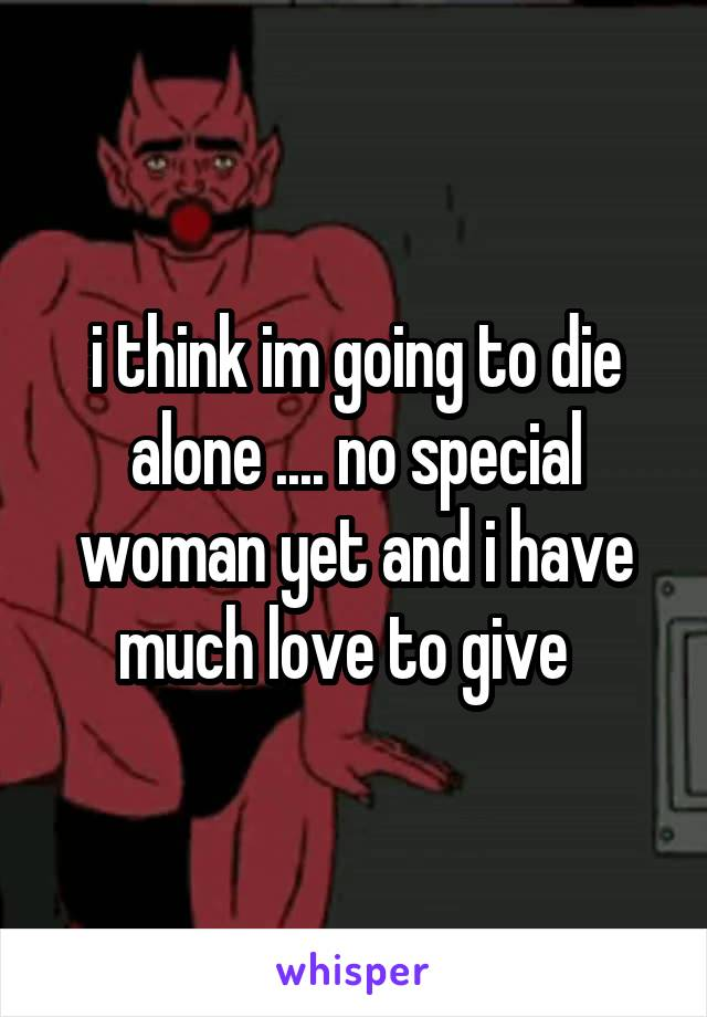 i think im going to die alone .... no special woman yet and i have much love to give