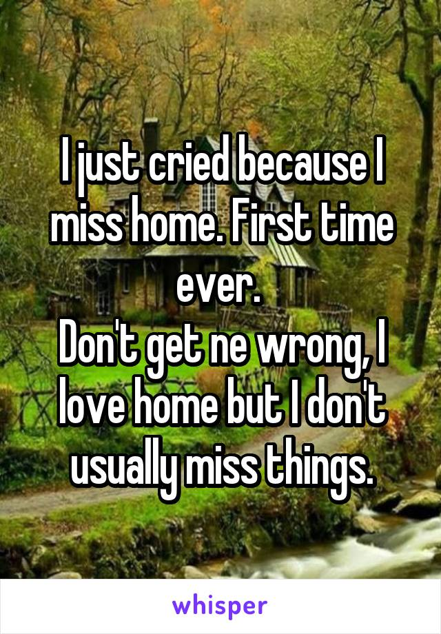 I just cried because I miss home. First time ever.  Don't get ne wrong, I love home but I don't usually miss things.