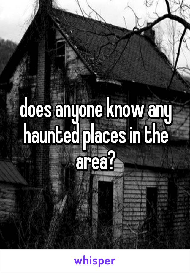 does anyone know any haunted places in the area?