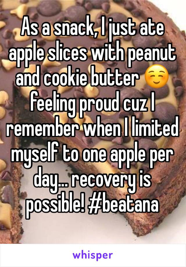 As a snack, I just ate apple slices with peanut and cookie butter ☺️ feeling proud cuz I remember when I limited myself to one apple per day... recovery is possible! #beatana