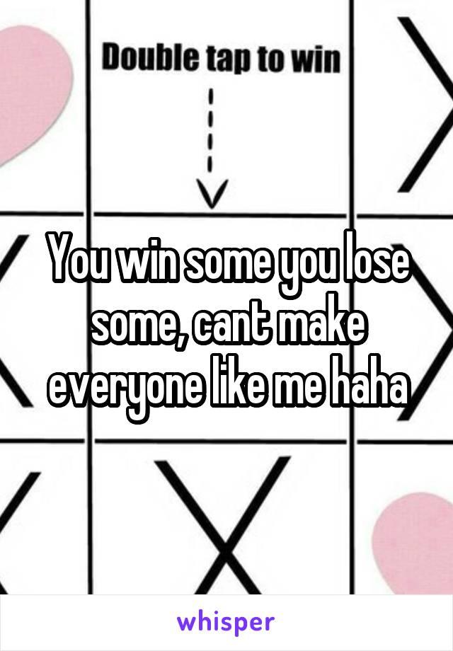 You win some you lose some, cant make everyone like me haha
