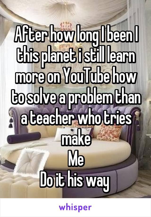 After how long I been I this planet i still learn more on YouTube how to solve a problem than a teacher who tries make Me Do it his way