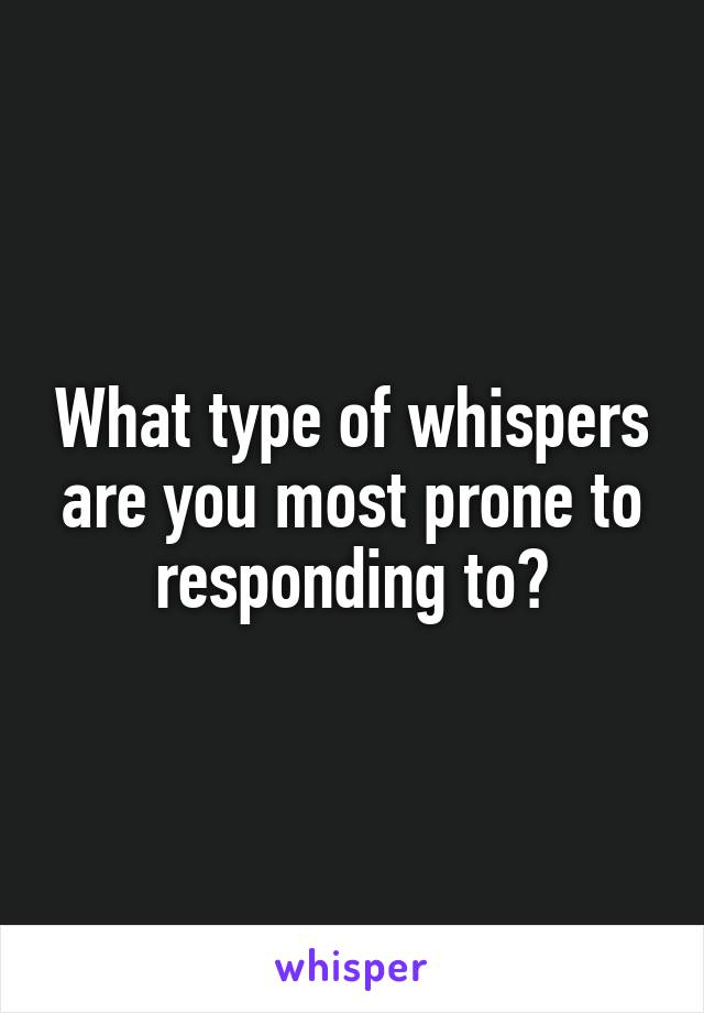 What type of whispers are you most prone to responding to?
