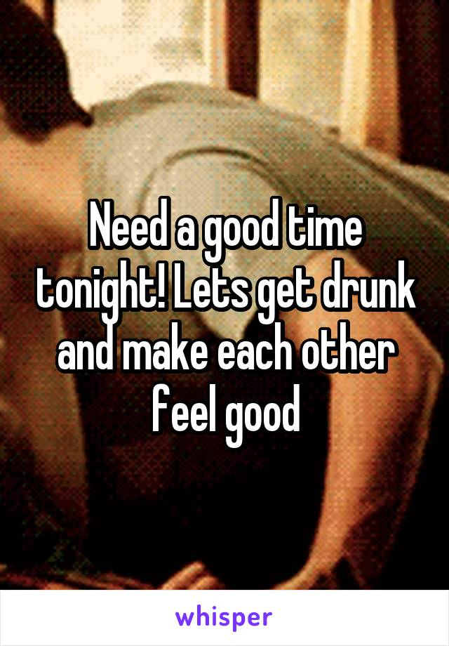 Need a good time tonight! Lets get drunk and make each other feel good