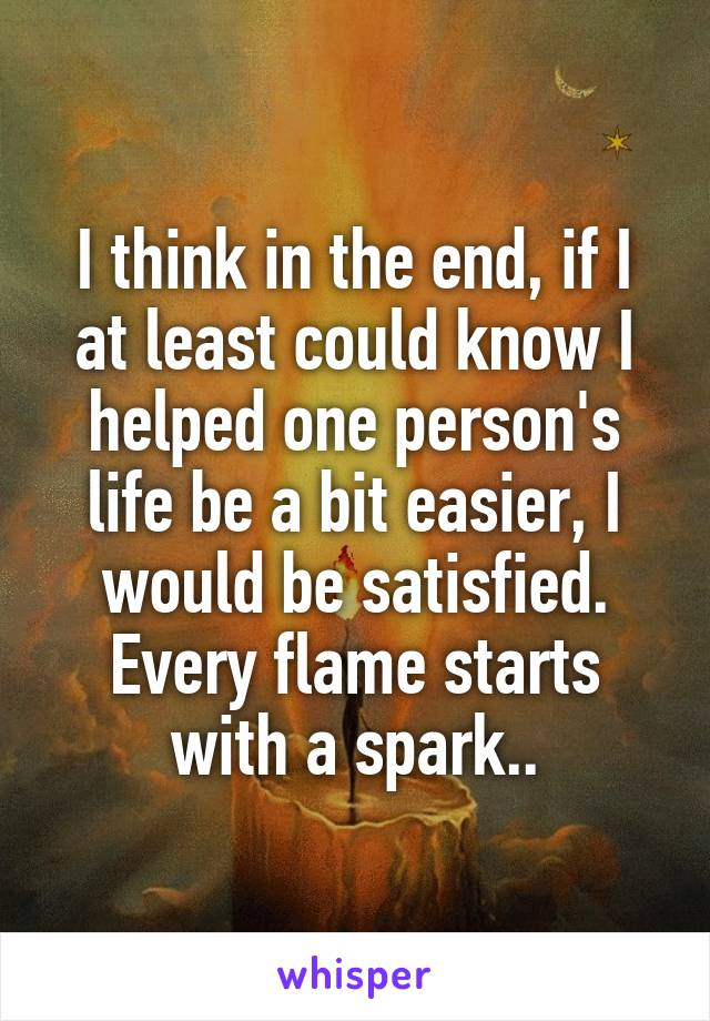 I think in the end, if I at least could know I helped one person's life be a bit easier, I would be satisfied. Every flame starts with a spark..