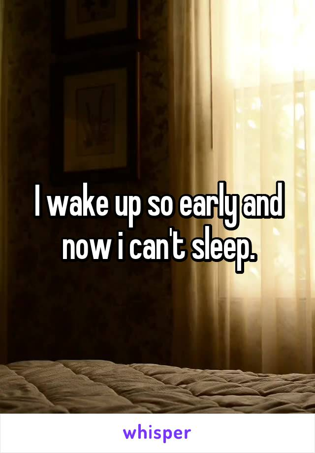 I wake up so early and now i can't sleep.
