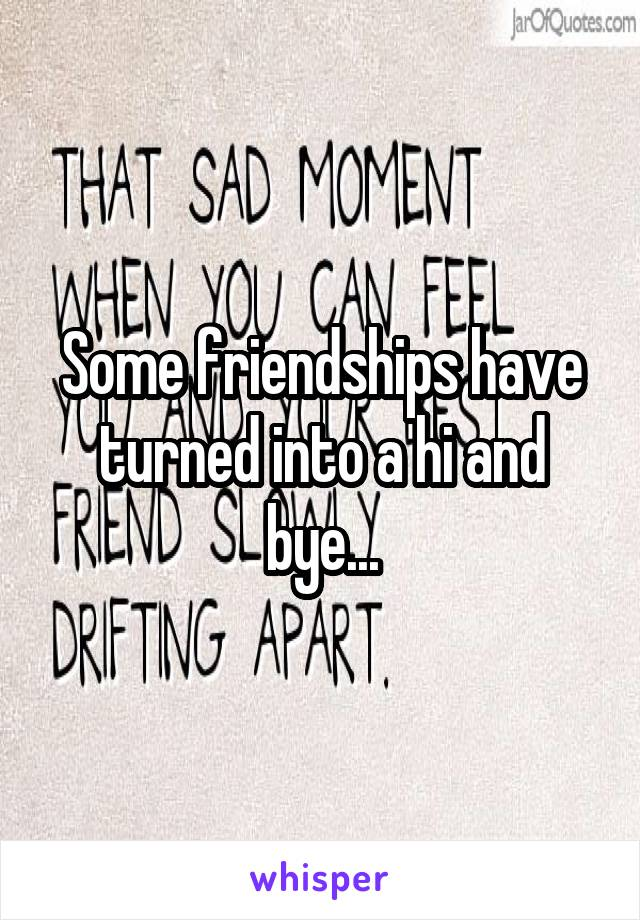 Some friendships have turned into a hi and bye...