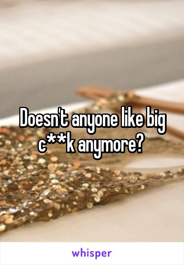 Doesn't anyone like big c**k anymore?