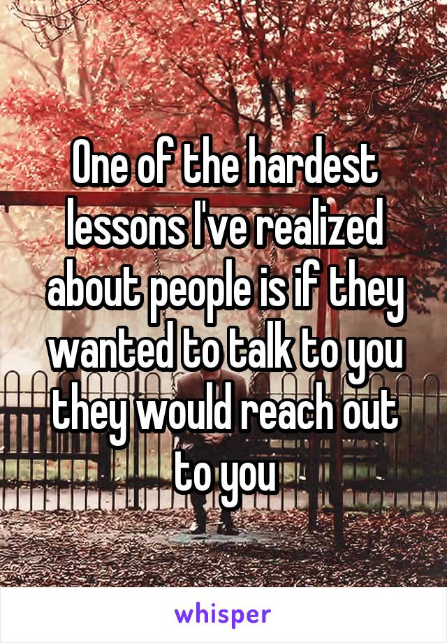 One of the hardest lessons I've realized about people is if they wanted to talk to you they would reach out to you