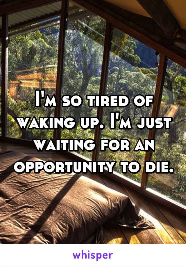 I'm so tired of waking up. I'm just waiting for an opportunity to die.