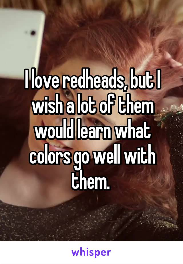 I love redheads, but I wish a lot of them would learn what colors go well with them.