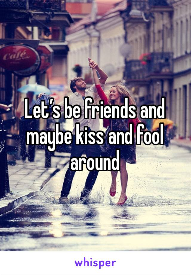 Let's be friends and maybe kiss and fool around
