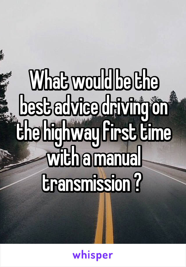 What would be the best advice driving on the highway first time with a manual transmission ?